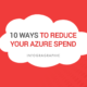 10 Ways to Reduce Your Azure Spend.
